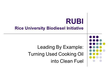 RUBI Rice University Biodiesel Initiative Leading By Example: Turning Used Cooking Oil into Clean Fuel.