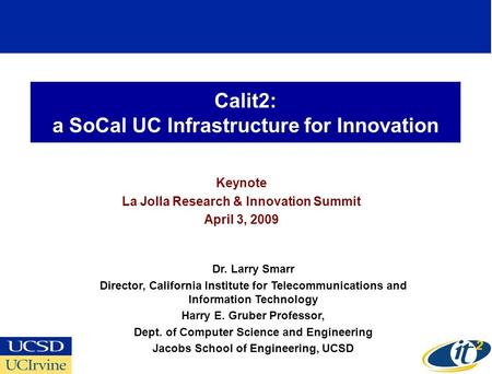 Calit2: a SoCal UC Infrastructure for Innovation Keynote La Jolla Research & Innovation Summit April 3, 2009 Dr. Larry Smarr Director, California Institute.