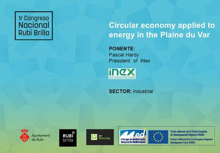 Circular economy applied to energy in the Plaine du Var PONENTE: Pascal Hardy President of iNex SECTOR: industrial.