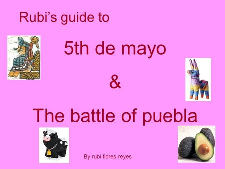 Rubi's guide to 5th de mayo & The battle of puebla By rubi flores reyes.