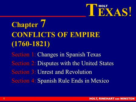 T EXAS ! HOLT HOLT, RINEHART AND WINSTON1 Chapter 7 CONFLICTS OF EMPIRE (1760-1821) Section 1: Changes in Spanish Texas Section 2: Disputes with the United.