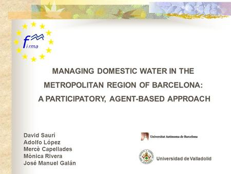 MANAGING DOMESTIC WATER IN THE METROPOLITAN REGION OF BARCELONA: A PARTICIPATORY, AGENT-BASED APPROACH David Saurí Adolfo López Mercè Capellades Mònica.