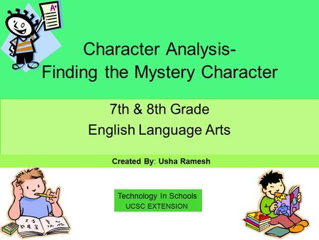 Character Analysis- Finding the Mystery Character 7th & 8th Grade English Language Arts Created By: Usha Ramesh UCSC EXTENSION Technology In Schools.