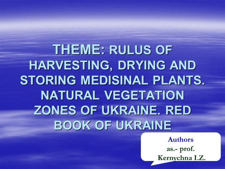THEME: RULUS OF HARVESTING, DRYING AND STORING MEDISINAL PLANTS. NATURAL VEGETATION ZONES OF UKRAINE. RED BOOK OF UKRAINE Authors as.- prof. Kernychna.