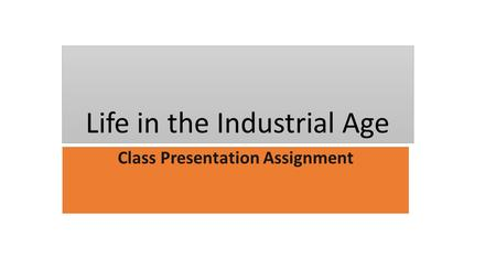 Life in the Industrial Age Class Presentation Assignment.