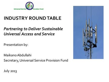 Presentation by: Maikano Abdullahi Secretary, Universal Service Provision Fund July 2013 INDUSTRY ROUND TABLE Partnering to Deliver Sustainable Universal.