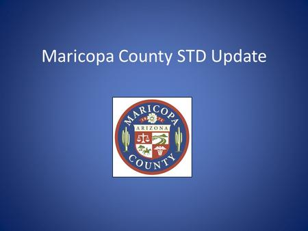 Maricopa County STD Update. Reportable STDs in Arizona (all within 5 working days) STD reporting forms available at: