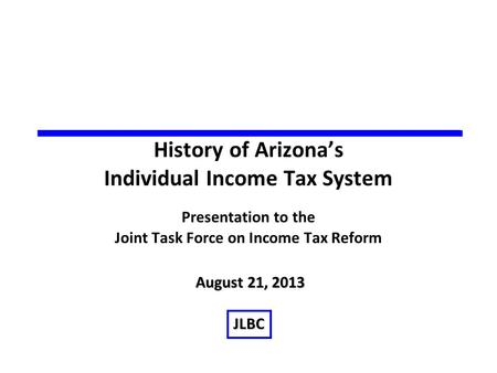 History of Arizona's Individual Income Tax System Presentation to the Joint Task Force on Income Tax Reform August 21, 2013 JLBC.