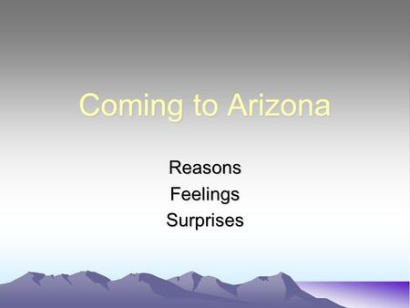 Coming to Arizona ReasonsFeelingsSurprises Where were you born? I was born in Portland, Oregon.