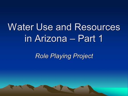 Water Use and Resources in Arizona – Part 1 Role Playing Project.