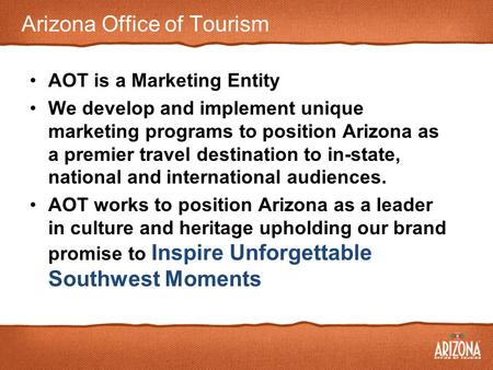 Arizona Office of Tourism AOT is a Marketing Entity We develop and implement unique marketing programs to position Arizona as a premier travel destination.