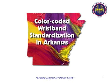 """Banding Together for Patient Safety"" 1. 2 Color-coded Wristband Standardization in Arkansas Executive Summary – 2008 Background: In Pennsylvania, there."