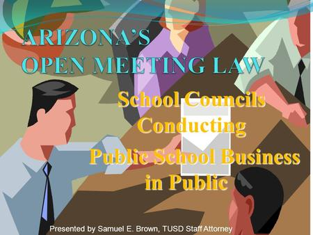 School Councils Conducting Public School Business in Public Public School Business in Public Presented by Samuel E. Brown, TUSD Staff Attorney.