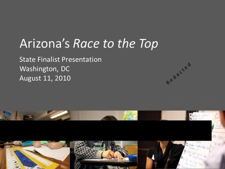 Arizona's Race to the Top State Finalist Presentation Washington, DC August 11, 2010 R e d a c t e d.