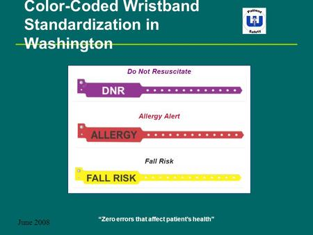 """Zero errors that affect patient's health"" Color-Coded Wristband Standardization in Washington June 2008 Do Not Resuscitate Allergy Alert Fall Risk."