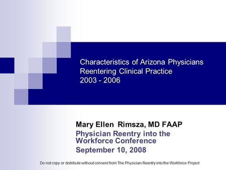 Characteristics of Arizona Physicians Reentering Clinical Practice 2003 - 2006 Mary Ellen Rimsza, MD FAAP Physician Reentry into the Workforce Conference.