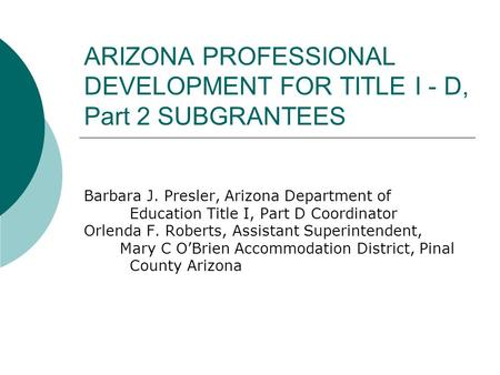 ARIZONA PROFESSIONAL DEVELOPMENT FOR TITLE I - D, Part 2 SUBGRANTEES Barbara J. Presler, Arizona Department of Education Title I, Part D Coordinator Orlenda.