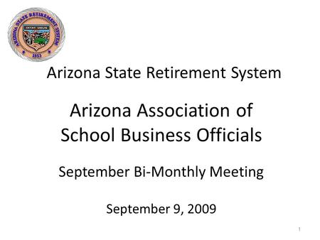 Arizona State Retirement System 1 Arizona Association of School Business Officials September Bi-Monthly Meeting September 9, 2009.
