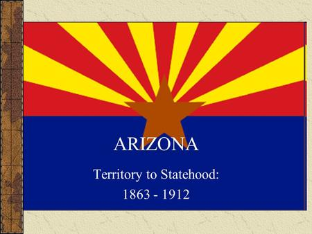 ARIZONA Territory to Statehood: 1863 - 1912. Arizona Timeline 1803 – Louisiana Purchase.