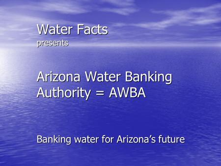 Water Facts presents Arizona Water Banking Authority = AWBA Banking water for Arizona's future.