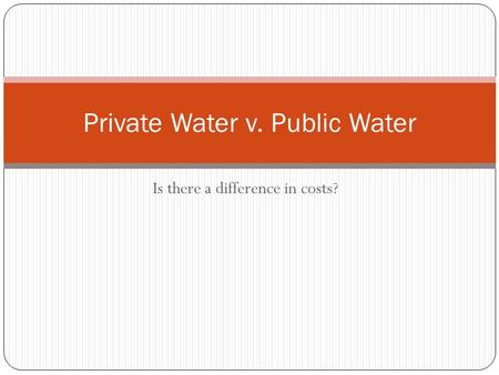 Is there a difference in costs? Private Water v. Public Water.