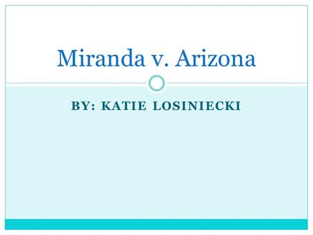 BY: KATIE LOSINIECKI Miranda v. Arizona. Facts Ernesto Miranda was arrested in 1966 for the kidnapping and rape of an 18 year old woman After being interrogated.