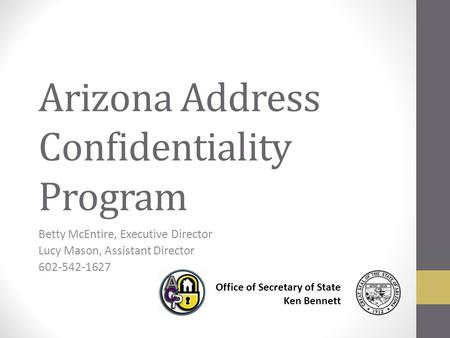 Arizona Address Confidentiality Program Betty McEntire, Executive Director Lucy Mason, Assistant Director 602-542-1627 Office of Secretary of State Ken.