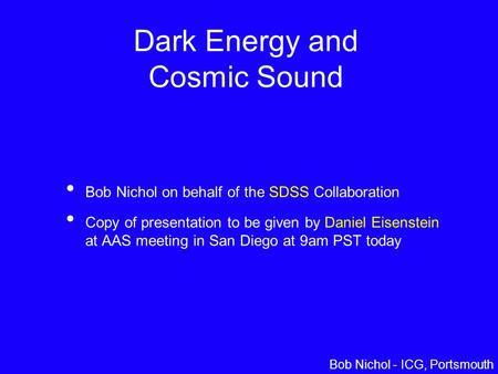 Daniel Eisenstein – Univ. of Arizona Dark Energy and Cosmic Sound Bob Nichol on behalf of the SDSS Collaboration Copy of presentation to be given by Daniel.