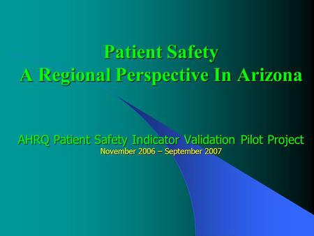 Patient Safety A Regional Perspective In Arizona AHRQ Patient Safety Indicator Validation Pilot Project November 2006 – September 2007.