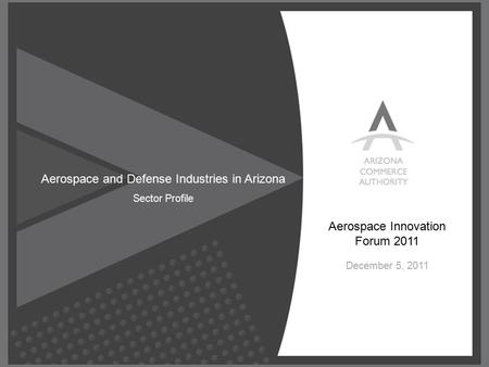© Confidential, All Rights Reserved. Aerospace and Defense Industries in Arizona Sector Profile Aerospace Innovation Forum 2011 December 5, 2011.