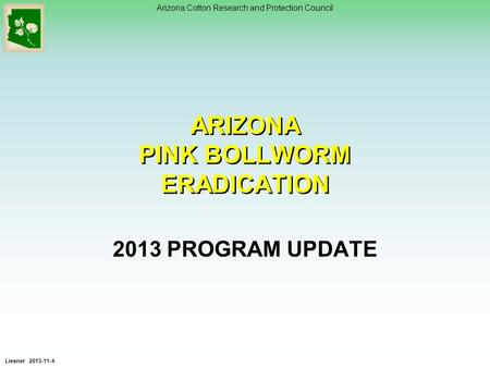 Arizona Cotton Research and Protection Council ARIZONA PINK BOLLWORM ERADICATION 2013 PROGRAM UPDATE Liesner 2013-11-4.