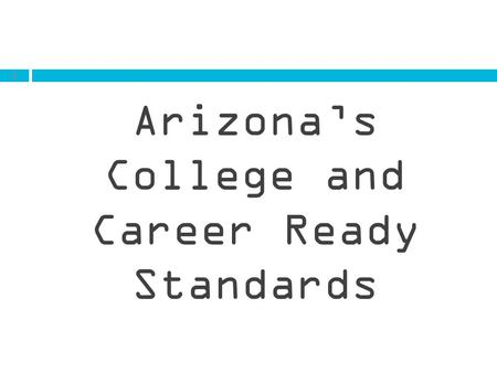 1 Arizona's College and Career Ready Standards. WHAT ARE ACADEMIC STANDARDS? Standards are what students need to learn in each grade and subject area.