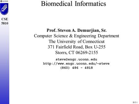 BMI-1 CSE 5810 Biomedical Informatics Prof. Steven A. Demurjian, Sr. Computer Science & Engineering Department The University of Connecticut 371 Fairfield.
