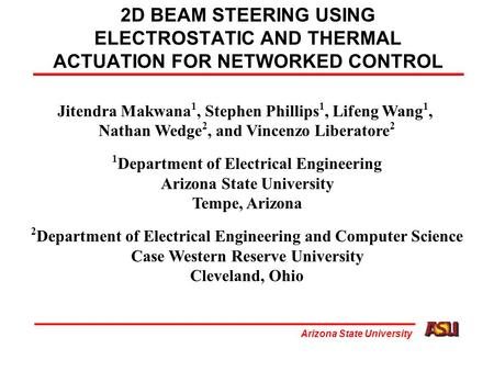Arizona State University 2D BEAM STEERING USING ELECTROSTATIC AND THERMAL ACTUATION FOR NETWORKED CONTROL Jitendra Makwana 1, Stephen Phillips 1, Lifeng.