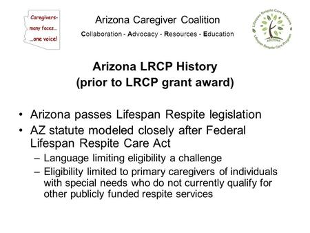 Arizona Caregiver Coalition Collaboration - Advocacy - Resources - Education Arizona LRCP History (prior to LRCP grant award) Arizona passes Lifespan Respite.