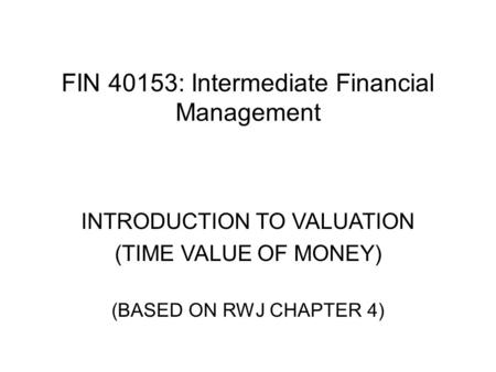 FIN 40153: Intermediate Financial Management INTRODUCTION TO VALUATION (TIME VALUE OF MONEY) (BASED ON RWJ CHAPTER 4)