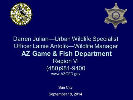 Darren Julian—Urban Wildlife Specialist Officer Lainie Antolik—Wildlife Manager AZ Game & Fish Department Region VI (480)981-9400 www.AZGFD.gov Sun City.