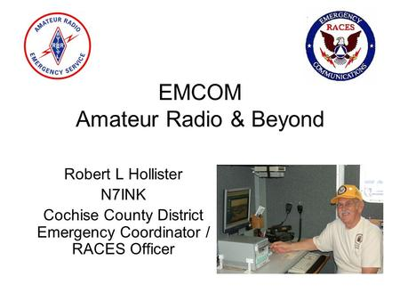 EMCOM Amateur Radio & Beyond Robert L Hollister N7INK Cochise County District Emergency Coordinator / RACES Officer.