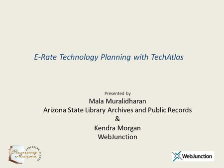 Presented by Mala Muralidharan Arizona State Library Archives and Public Records & Kendra Morgan WebJunction E-Rate Technology Planning with TechAtlas.