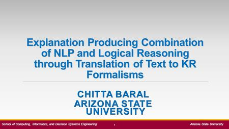 Explanation Producing Combination of NLP and Logical Reasoning through Translation of Text to KR Formalisms CHITTA BARAL ARIZONA STATE UNIVERSITY 1 School.