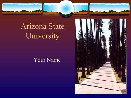 "Arizona State University Your Name Arizona State University  ""One university, geographically distributed""  ASU Main  ASU West  ASU East."