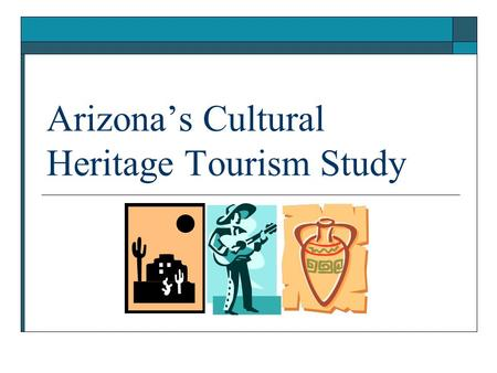 Arizona's Cultural Heritage Tourism Study. Purpose  The purpose of the study was to generate information about cultural heritage tourists in Arizona.