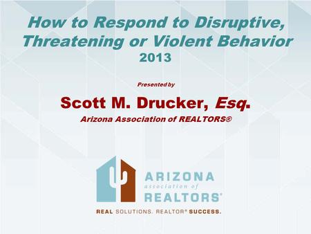 How to Respond to Disruptive, Threatening or Violent Behavior 2013 Presented by Scott M. Drucker, Esq. Arizona Association of REALTORS®