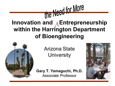 Innovation and Entrepreneurship within the Harrington Department of Bioengineering Arizona State University Gary T. Yamaguchi, Ph.D. Associate Professor.
