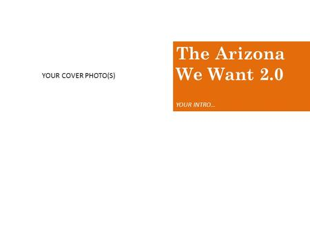 The Arizona We Want 2.0 YOUR INTRO… YOUR COVER PHOTO(S)