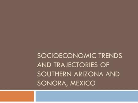 SOCIOECONOMIC TRENDS AND TRAJECTORIES OF SOUTHERN ARIZONA AND SONORA, MEXICO.
