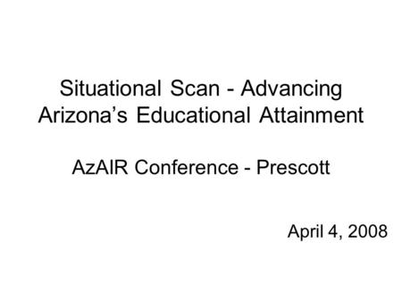 Situational Scan - Advancing Arizona's Educational Attainment AzAIR Conference - Prescott April 4, 2008.