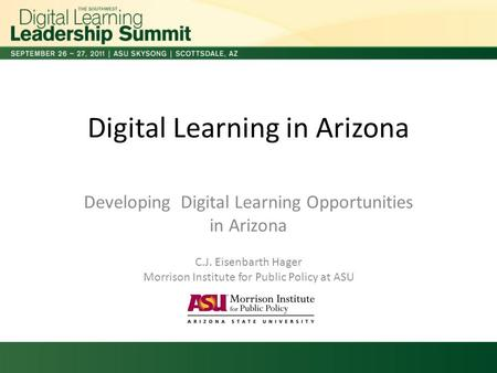 Digital Learning in Arizona Developing Digital Learning Opportunities in Arizona C.J. Eisenbarth Hager Morrison Institute for Public Policy at ASU.