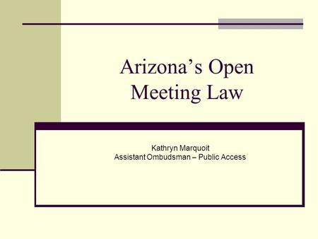 Arizona's Open Meeting Law Kathryn Marquoit Assistant Ombudsman – Public Access.