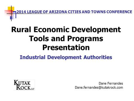 2014 LEAGUE OF ARIZONA CITIES AND TOWNS CONFERENCE Rural Economic Development Tools and Programs Presentation Industrial Development Authorities Dane Fernandes.